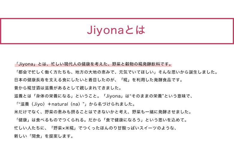 """jiyonaとは「Jiyona」とは、忙しい現代人の健康を考えた、野菜と穀物の糀発酵飲料です。                                   「都会で忙しく働く方たちも、地方の大地の恵みで、元気でいてほしい」そんな思いから誕生しました。                                   日本の健康長寿を支える食にしたいと着目したのが、「糀」を利用した発酵食品です。                                   昔から糀甘酒は滋養があるとして親しまれてきました。                                   滋養とは「身体の栄養になる」ということ。「Jiyona」は""""そのままの栄養""""という意味で、                                   「""""滋養(Jiyo)+natural(na)""""」から名づけられました。                                   米だけでなく、野菜の恵みも摂ることはできないかと考え、野菜も一緒に発酵させました。                                   「健康」は食べるものでつくられる。だから「食で健康になろう」という思いを込めて。                                   忙しい人たちに、「野菜×米糀」でつくったほんのり甘酸っぱいスイーツのような、                                   新しい「間食」を提案します。"""