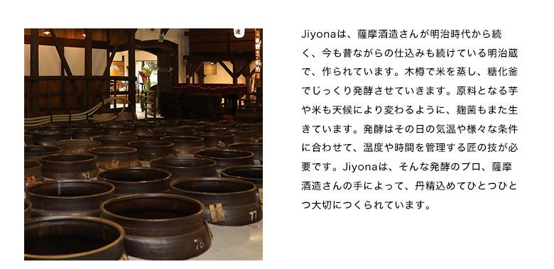 Jiyonaは、薩摩酒造さんが明治時代から続く、今も昔ながらの仕込みも続けている明治蔵で、作られています。木樽で米を蒸し、糖化釜でじっくり発酵させていきます。原料となる芋や米も天候により変わるように、麹菌もまた生きています。発酵はその日の気温や様々な条件に合わせて、温度や時間を管理する匠の技が必要です。Jiyonaは、そんな発酵のプロ、薩摩酒造さんの手によって、丹精込めてひとつひとつ大切につくられています。