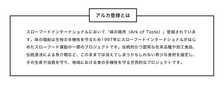 スローフードインターナショナルにおいて「味の箱舟(Ark of Taste)」登録されています。味の箱船は生物の多様性を守るため1997年にスローフードインターナショナルがはじめたスローフード運動の一部のプロジェクトです。伝統的かつ固有な在来品種や加工食品、伝統漁法による魚介類など、このままでは消えてしまうかもしれない希少な食材を選定し、その生産や消費を守り、地域における食の多様性を守る世界的なプロジェクトです。