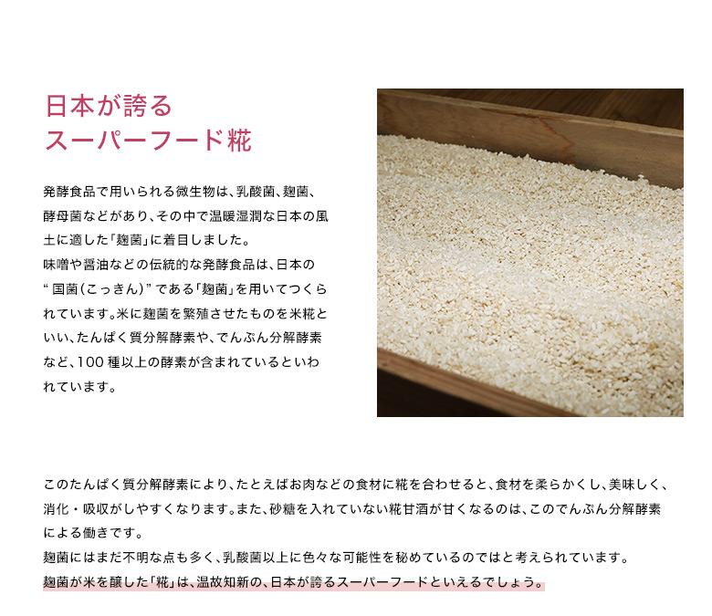 """発酵食品で用いられる微生物は、乳酸菌、麹菌、酵母菌などがあり、その中で温暖湿潤な日本の風土に適した「麹菌」に着目しました。                                   味噌や醤油などの伝統的な発酵食品は、日本の""""国菌(こっきん)""""である「麹菌」を用いてつくられています。米に麹菌を繁殖させたものを米糀といい、たんぱく質分解酵素や、でんぷん分解酵素など、100種以上の酵素が含まれているといわれています。このたんぱく質分解酵素により、たとえばお肉などの食材に糀を合わせると、食材を柔らかくし、美味しく、消化・吸収がしやすくなります。また、砂糖を入れていない糀甘酒が甘くなるのは、このでんぷん分解酵素による働きです。                                   麹菌にはまだ不明な点も多く、乳酸菌以上に色々な可能性を秘めているのではと考えられています。                                   麹菌が米を醸した「糀」は、温故知新の、日本が誇るスーパーフードといえるでしょう。"""