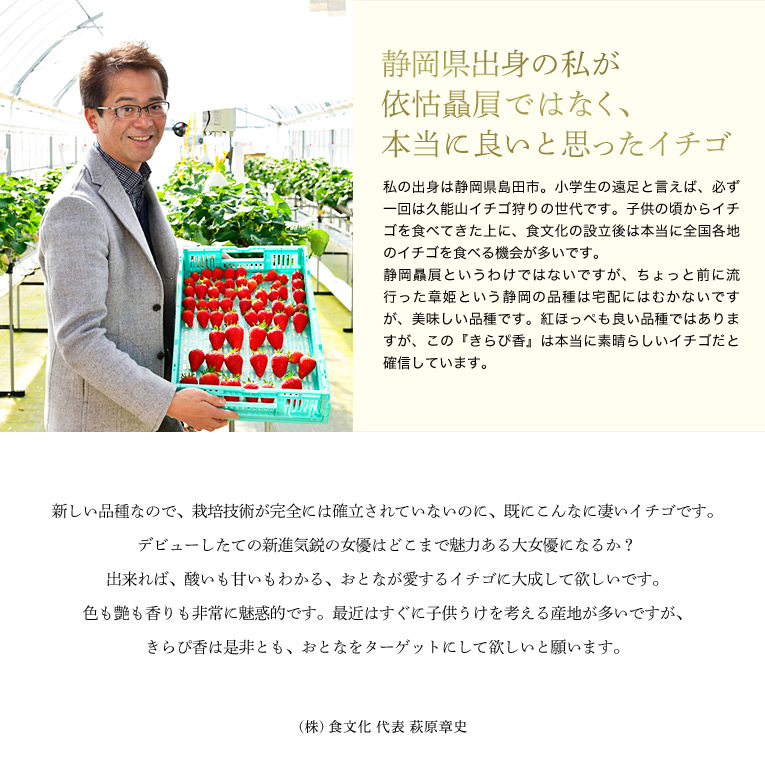 静岡県出身の私が依怙贔屓ではなく、本当に良いと思ったイチゴ 私の出身は静岡県島田市。小学生の遠足と言えば、必ず一回は久能山イチゴ狩りの世代です。子供の頃からイチゴを食べてきた上に、食文化の設立後は本当に全国各地のイチゴを食べる機会が多いです。 静岡贔屓というわけではないですが、ちょっと前に流行った章姫という静岡の品種は宅配にはむかないですが、美味しい品種です。紅ほっぺも良い品種ではありますが、この『きらぴ香』は本当に素晴らしいイチゴだと確信しています。 新しい品種なので、栽培技術が完全には確立されていないのに、既にこんなに凄いイチゴです。デビューしたての新進気鋭の女優はどこまで魅力ある大女優になるか?出来れば、酸いも甘いもわかる、おとなが愛するイチゴに大成して欲しいです。色も艶も香りも非常に魅惑的です。最近はすぐに子供うけを考える産地が多いですが、きらぴ香は是非とも、おとなをターゲットにして欲しいと願います。㈱食文化 代表 萩原章