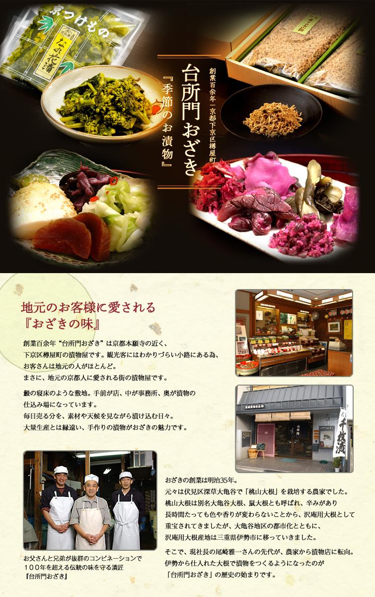 """創業百余年-京都下京区樽屋町台所門おざき 『季節のお漬物』 地元のお客様に愛される『おざきの味』 創業百余年""""台所門おざき""""は京都本願寺の近く、下京区樽屋町の漬物屋です。観光客にはわかりづらい小路にある為、お客さんは地元の人がほとんど。まさに、地元の京都人に愛される街の漬物屋です。  鰻の寝床のような敷地。手前が店、中が事務所、奥が漬物の仕込み場になっています。毎日売る分を、素材や天候を見ながら漬け込む日々。大量生産とは縁遠い、手作りの漬物がおざきの魅力です。 おざきの創業は明治35年。元々は伏見区深草大亀谷で「桃山大根」を栽培する農家でした。桃山大根は別名大亀谷大根、鼠大根とも呼ばれ、辛みがあり長時間たっても色や香りが変わらないことから、沢庵用大根として重宝されてきましたが、大亀谷地区の都市化とともに、沢庵用大根産地は三重県伊勢市に移っていきました。  そこで、現社長の尾崎雅一さんの先代が、農家から漬物店に転向。伊勢から仕入れた大根で漬物をつくるようになったのが「台所門おざき」の歴史の始まりです。お父さんと兄弟が抜群のコンビネーションで100年を超える伝統の味を守る漬匠『台所門おざき』"""