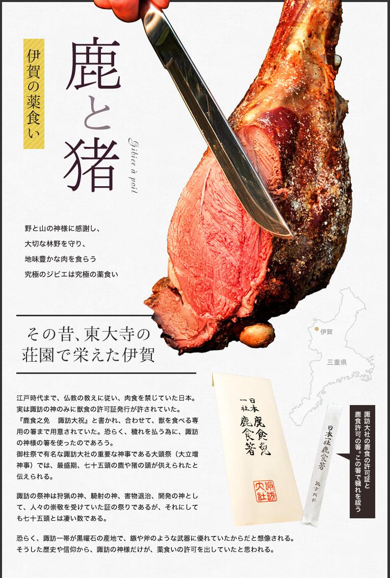 伊賀の薬食い 鹿と猪  野と山の神様に感謝し、 大切な林野を守り、 地味豊かな肉を食らう 究極のジビエは究極の薬食い  その昔、東大寺の荘園で栄えた伊賀  江戸時代まで、仏教の教えに従い、肉食を禁じていた日本。 実は諏訪の神のみに獣食の許可証発行が許されていた。 『鹿食之免 諏訪大祝』と書かれ、合わせて、獣を食べる専用の箸まで用意されていた。恐らく、穢れを払う為に、諏訪の神様の箸を使ったのであろう。 御柱祭で有名な諏訪大社の重要な神事である大頭祭(大立増神事)では、最盛期、七十五頭の鹿や猪の頭が供えられたと伝えられる。 諏訪の祭神は狩猟の神、騎射の神、害物退治、開発の神として、人々の崇敬を受けていた証の祭りであるが、それにしても七十五頭とは凄い数である。 恐らく、諏訪一帯が黒曜石の産地で、鏃や斧のような武器に優れていたからだと想像される。そうした歴史や信仰から、諏訪の神様だけが、薬食いの許可を出していたと思われる。  何と、私が訪ねた伊賀のかじかの事務所にも、この許可証が掲げられていた。 この許可証を掲げているあたり、流石に東大寺の影響を残す伊賀だと感心した。