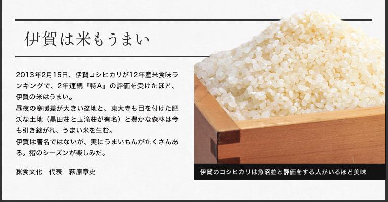 伊賀は米もうまい  2013年2月15日、伊賀コシヒカリが12年産米食味ランキングで、2年連続『特A』 の評価を受けたほど、伊賀の米はうまい。 昼夜の寒暖差が大きい盆地と、東大寺も目を付けた肥沃な土地(黒田荘と玉滝荘が有名)と豊かな森林は今も引き継がれ、うまい米を生む。 伊賀は著名ではないが、実にうまいもんがたくさんある。猪のシーズンが楽しみだ。  ㈱食文化 代表 萩原章史